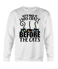 Let's face it I was crazy before the cats Sweatshirt