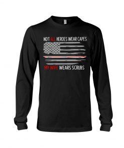 Not all heroes wear capes My wife wears scrubs nurse Long sleeve