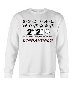Social worker 2020 I'll be there for you Sweatshirt