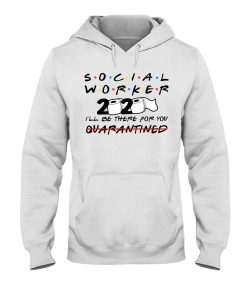 Social worker 2020 I'll be there for you hoodie