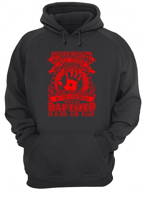 Sweet Mother Sweet Mother send your child unto me for The Sins of the unworthy must be Baptized hoodie