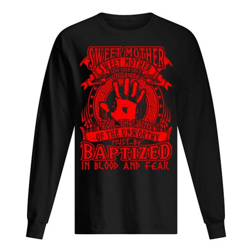 Sweet Mother Sweet Mother send your child unto me for The Sins of the unworthy must be Baptized long sleeved