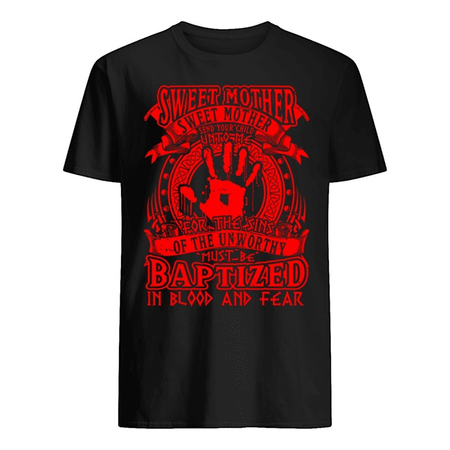Sweet Mother Sweet Mother send your child unto me for The Sins of the unworthy must be Baptized shirt