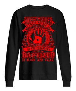 Sweet Mother Sweet Mother send your child unto me for The Sins of the unworthy must be Baptized sweatshirt