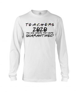 Teachers 2020 The one where they were quarantined Long sleeve