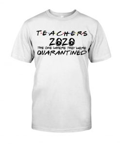 Teachers 2020 The one where they were quarantined T-shirt
