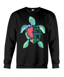 Turtle In a world full of grandmas be a nana Sweatshirt