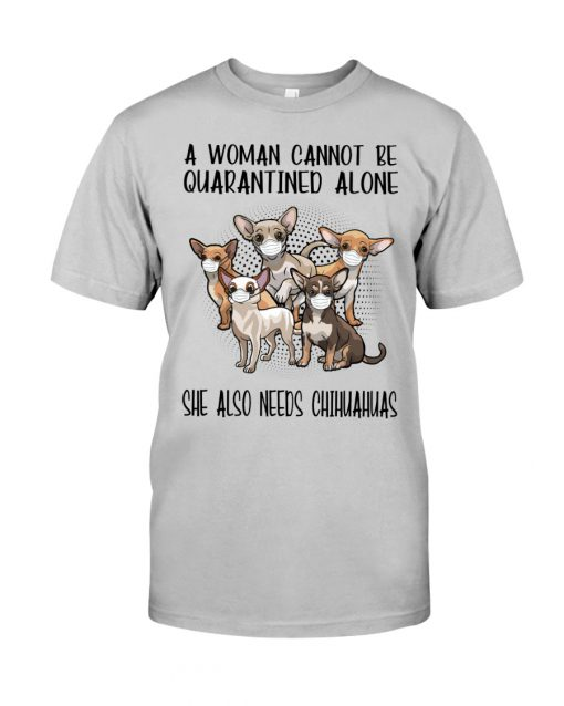 A woman cannot be quarantined alone she also needs Chihuahua shirt