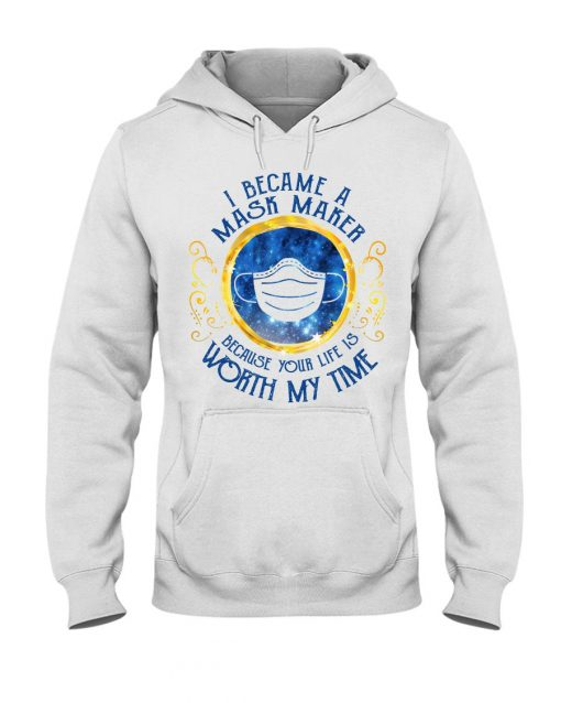I became a mask maker because your life is worth my time hoodie