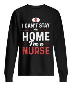 I can't stay home I'm a nurse sweatshirt