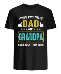 I have two titles dad and grandpa and i rock them both shirt