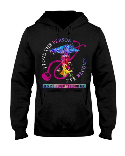 I love the person I've become, because I fought to become her Nurse Hoodie