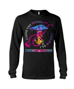 I love the person I've become, because I fought to become her Nurse Long sleeve