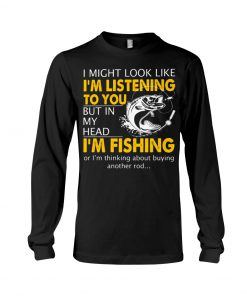 I might look like i'm listening to you but in my head I'm fishing long sleeved