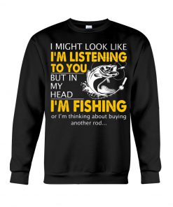 I might look like i'm listening to you but in my head I'm fishing sweatshirt