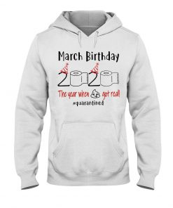 March Birthday 2020 the year when shit got real Hoodie