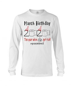 March Birthday 2020 the year when shit got real Long sleeve