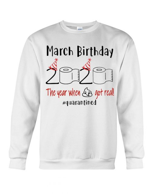 March Birthday 2020 the year when shit got real Sweatshirt