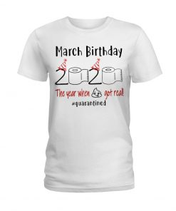 March Birthday 2020 the year when shit got real T-shirt