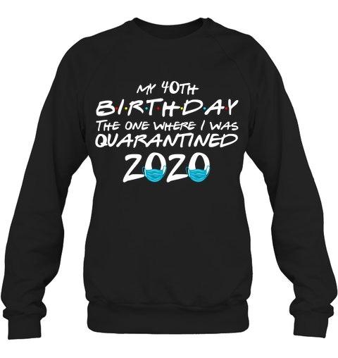 My 40th Birthday I Was Quarantined 2020 Sweatshirt