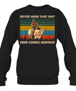 Never Mind That Shit Here Comes Mongo vintage sweatshirt