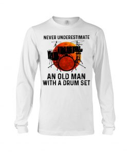 Never Underestimate An Old Man With A Drum Set long sleeved
