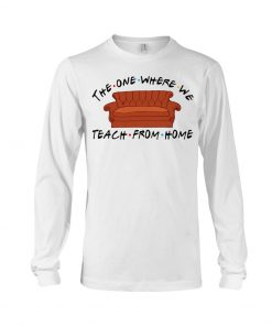 The one where we teach from home Friend long sleeved