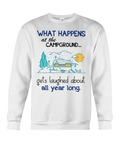 What happens at the Campground Get laughed about all year long sweatshirt