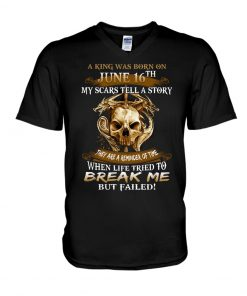 A king was born on June 16th My scars tell a story They are a remider of time v-neck