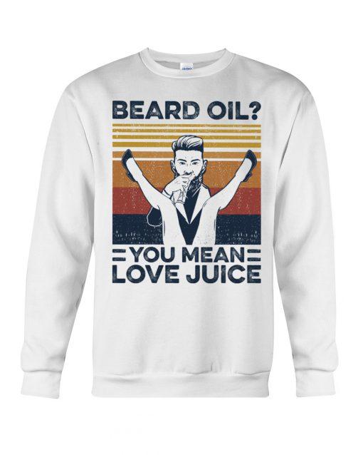Beard Oil You mean Love juice sweatshirt