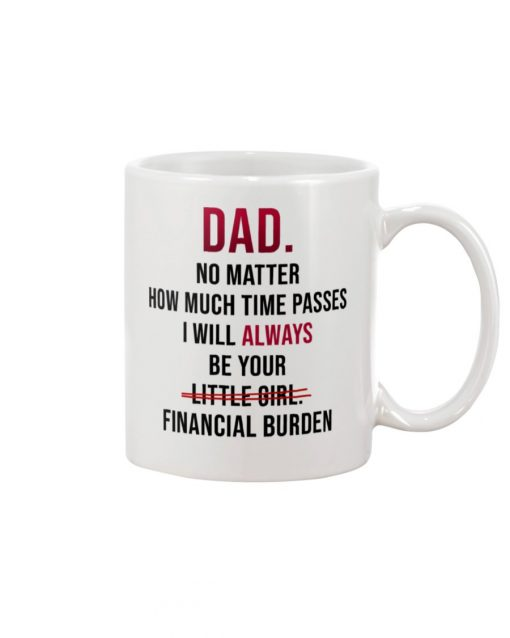 Dad No matter How much time passes I will always be your financial burden mug