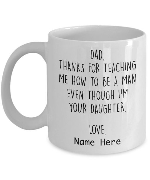 Dad Thanks for teaching me how to be a man even though im your daughter mug