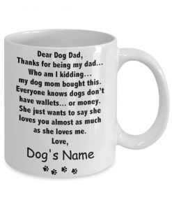 Dear Dog Dad Thanks for being my dad Who am I kidding my dog mom bought this personalized mug 1