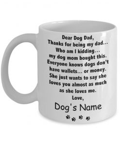 Dear Dog Dad Thanks for being my dad Who am I kidding my dog mom bought this personalized mug