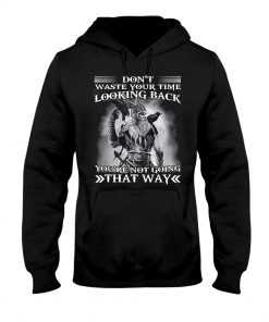 Don't waste your time looking back you're not going that way hoodie