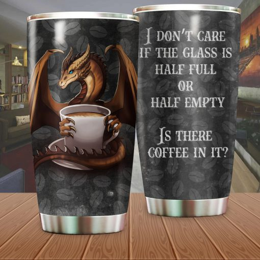 Dragon I don't care if the glass is half full or half empty is there coffee in it tumbler