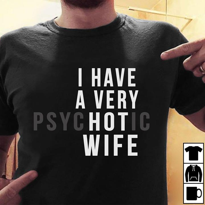 I have a very hot psychotic wife shirt
