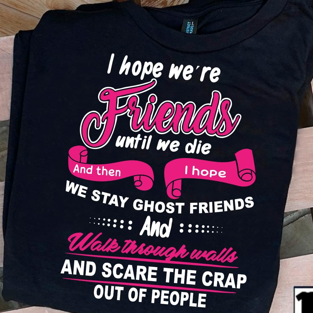 I hope we're friends until we die and then i hope we become ghost friends shirt