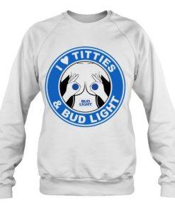 I love Titties and Bud Light Sweatshirt