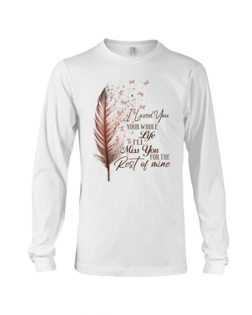 I loved you your whole life i'll miss you the rest of mine Long sleeve