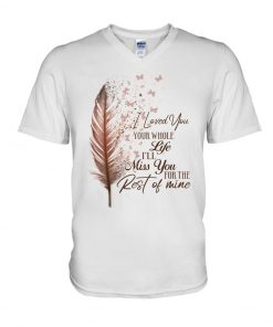 I loved you your whole life i'll miss you the rest of mine V-neck