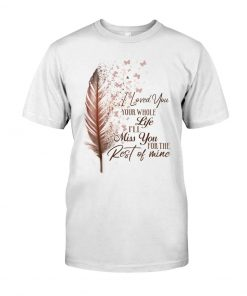 I loved you your whole life i'll miss you the rest of mine t-shirt