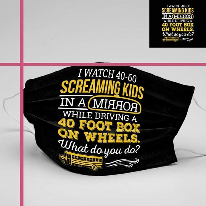 I watch 40-60 screaming kids in a mirror while driving a 40 foot box on wheels cloth mask