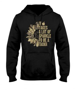 It takes a lot of sparkle to be a teacher sunflower hoodie