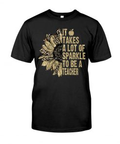 It takes a lot of sparkle to be a teacher sunflower shirt