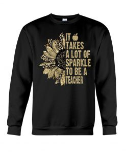 It takes a lot of sparkle to be a teacher sunflower sweatshirt