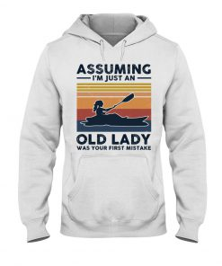 Kayaking Assuming I'm Just An Old Lady Was your first mistake hoodie