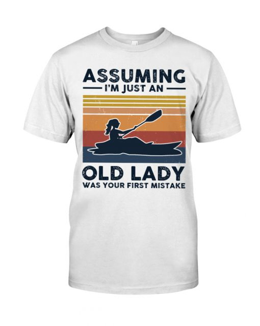 Kayaking Assuming I'm Just An Old Lady Was your first mistake shirt