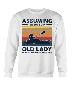 Kayaking Assuming I'm Just An Old Lady Was your first mistake sweatshirt