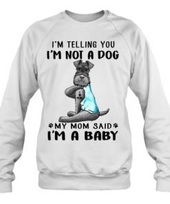Miniature Schnauzer I'm telling you I'm not a dog My mom said I'm a baby sweatshirt